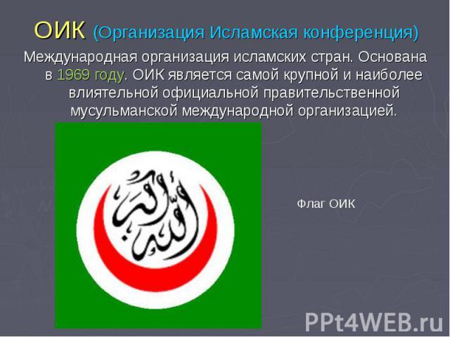 ОИК (Организация Исламская конференция) Международная организация исламских стран. Основана в 1969 году. ОИК является самой крупной и наиболее влиятельной официальной правительственной мусульманской международной организацией.