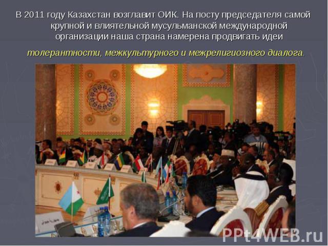 В 2011 году Казахстан возглавит ОИК. На посту председателя самой крупной и влиятельной мусульманской международной организации наша страна намерена продвигать идеи толерантности, межкультурного и межрелигиозного диалога.