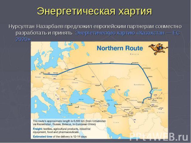 Энергетическая хартия Нурсултан Назарбаев предложил европейским партнерам совместно разработать ипринять Энергетическую хартию «Казахстан— ЕС 2020».