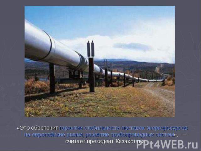 «Это обеспечит гарантии стабильности поставок энергоресурсов наевропейские рынки, развитие трубопроводных систем», — считает президент Казахстана.