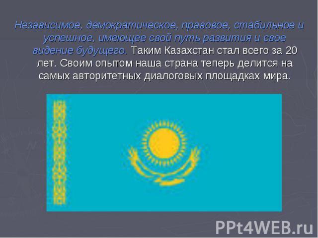 Независимое, демократическое, правовое, стабильное и успешное, имеющее свой путь развития и свое видение будущего. Таким Казахстан стал всего за 20 лет. Своим опытом наша страна теперь делится на самых авторитетных диалоговых площадках мира.