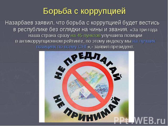Борьба с коррупцией Назарбаев заявил, что борьба скоррупцией будет вестись вреспублике безоглядки начины извания. «За три года наша страна сразу на45 пунктов улучшила позиции вантикоррупционном рейтинге, по этому индексу мы налучших позициях…