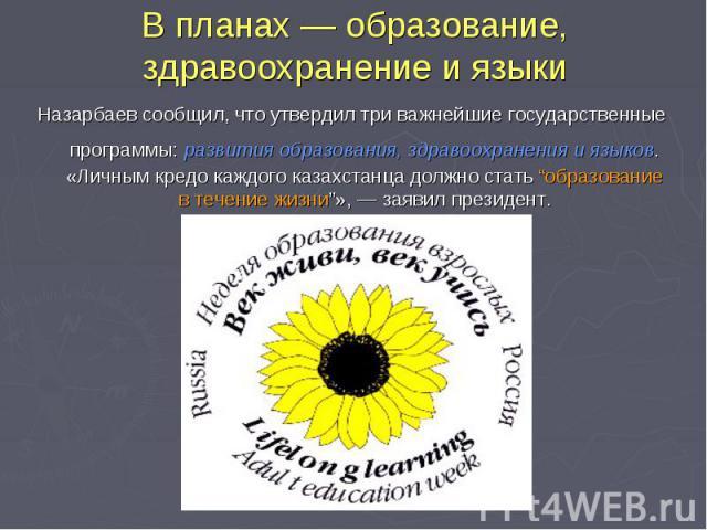 """В планах— образование, здравоохранение иязыки Назарбаев сообщил, что утвердил три важнейшие государственные программы: развития образования, здравоохранения иязыков. «Личным кредо каждого казахстанца должно стать """"образование втечение жизни""""»,—…"""