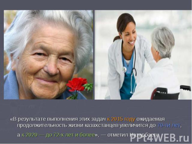 «В результате выполнения этих задач к2015 году ожидаемая продолжительность жизни казахстанцев увеличится до70-ти лет, ак 2020— до72-х лет иболее»,— отметил Назарбаев.