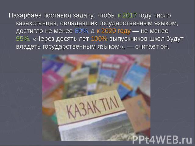 Назарбаев поставил задачу, чтобы к2017 году число казахстанцев, овладевших государственным языком, достигло неменее 80%, ак 2020 году— неменее 95%. «Через десять лет 100% выпускников школ будут владеть государственным языком»,— считает он.