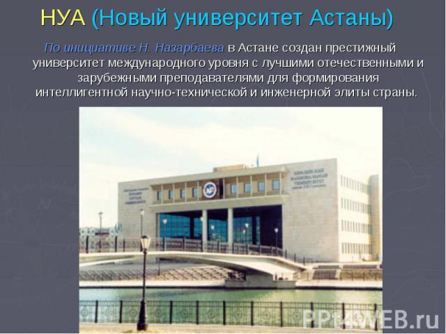 НУА (Новый университет Астаны) По инициативе Н. Назарбаева в Астане создан престижный университет международного уровня с лучшими отечественными и зарубежными преподавателями для формирования интеллигентной научно-технической и инженерной элиты страны.