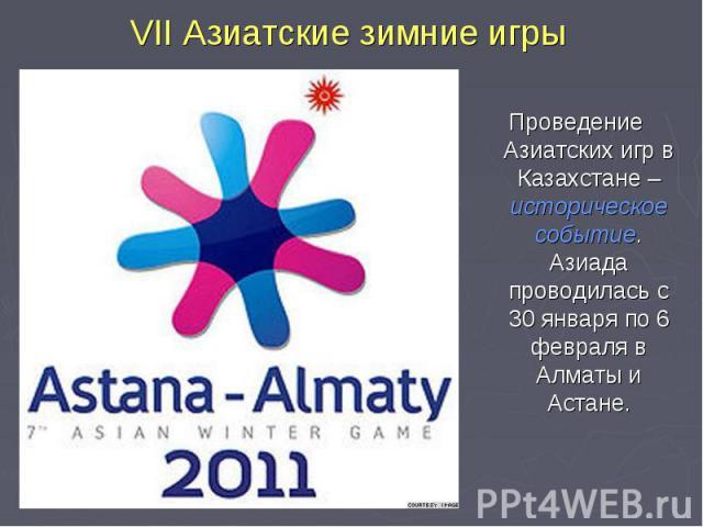 VII Азиатские зимние игры Проведение Азиатских игр в Казахстане – историческое событие. Азиада проводилась с 30 января по 6 февраля в Алматы и Астане.