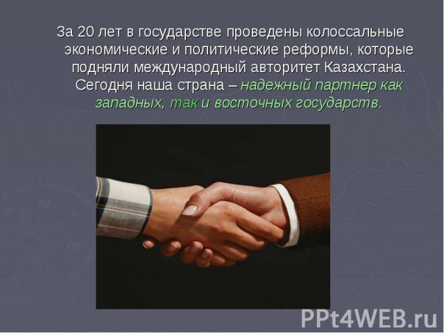 За 20 лет в государстве проведены колоссальные экономические и политические реформы, которые подняли международный авторитет Казахстана. Сегодня наша страна – надежный партнер как западных, так и восточных государств.