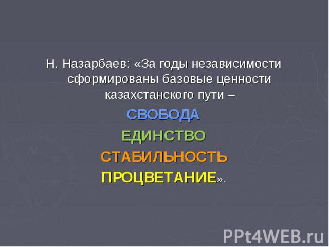 Н. Назарбаев: «За годы независимости сформированы базовые ценности казахстанского пути –СВОБОДАЕДИНСТВОСТАБИЛЬНОСТЬПРОЦВЕТАНИЕ».