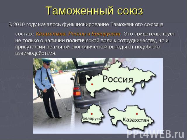 Таможенный союз В 2010 году началось функционирование Таможенного союза в составе Казахстана, России и Белоруссии. Это свидетельствует не только о наличии политической воли к сотрудничеству, но и присутствии реальной экономической выгоды от подобног…