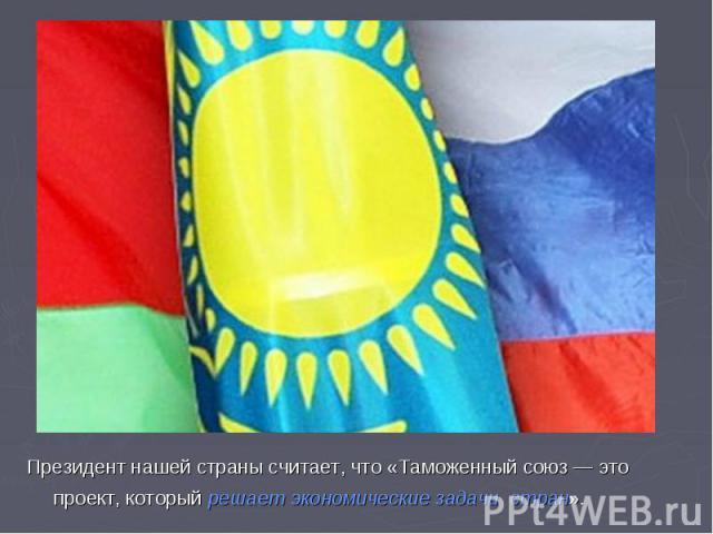 Президент нашей страны считает, что «Таможенный союз — это проект, который решает экономические задачи стран».