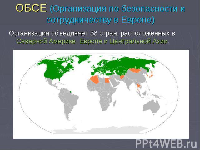 ОБСЕ (Организация по безопасности и сотрудничеству в Европе) Организация объединяет 56 стран, расположенных в Северной Америке, Европе и Центральной Азии.