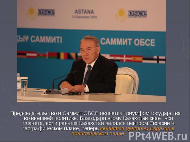 Председательство и Саммит ОБСЕ является триумфом государства во внешней политике. Благодаря этому Казахстан знает вся планета, если раньше Казахстан являлся центром Евразии в географическом плане, теперь является центром Евразии в политическом плане.
