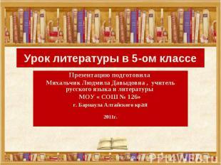 Урок литературы в 5-ом классе Презентацию подготовила Михальчик Людмила Давыдовн