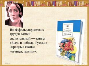 Из её фольклористских трудов самый значительный — книга «Быль и небыль. Русские