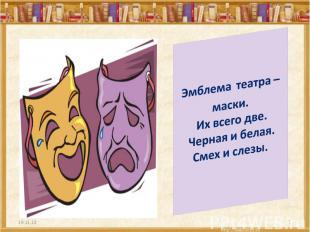 Эмблема театра – маски. Их всего две. Черная и белая. Смех и слезы.