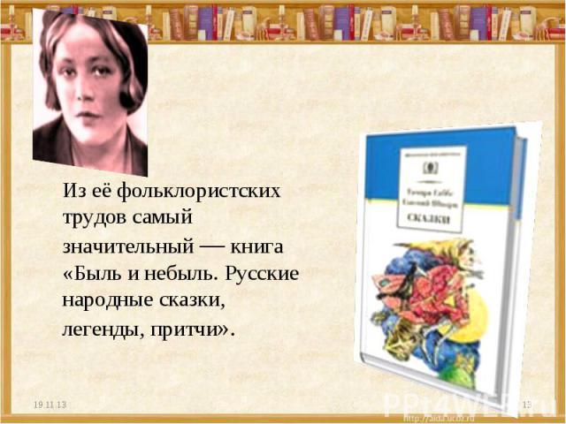 Из её фольклористских трудов самый значительный — книга «Быль и небыль. Русские народные сказки, легенды, притчи».