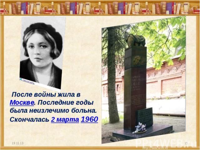 После войны жила в Москве. Последние годы была неизлечимо больна. Скончалась 2 марта 1960