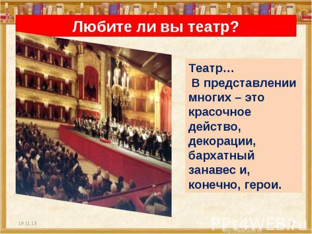 Любите ли вы театр? Театр… В представлении многих – это красочное действо, декорации, бархатный занавес и, конечно, герои.