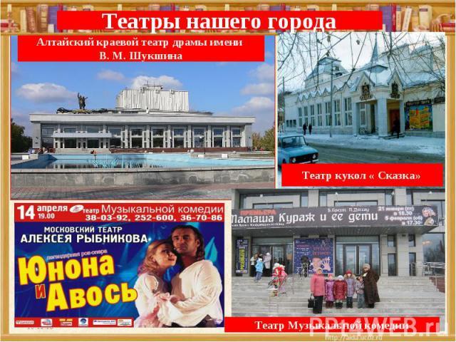 Театры нашего городаАлтайский краевой театр драмы имени В. М. ШукшинаТеатр кукол « Сказка»Театр Музыкальной комедии