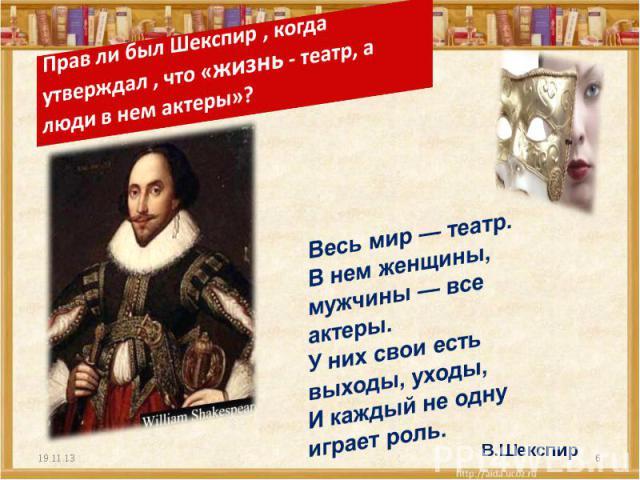 Прав ли был Шекспир , когда утверждал , что «жизнь - театр, а люди в нем актеры»?Весь мир — театр.В нем женщины, мужчины — все актеры.У них свои есть выходы, уходы,И каждый не одну играет роль.