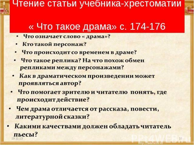 Чтение статьи учебника-хрестоматии « Что такое драма» с. 174-176 Что означает слово « драма»?Кто такой персонаж?Что происходит со временем в драме?Что такое реплика? На что похож обмен репликами между персонажами?Как в драматическом произведении мож…