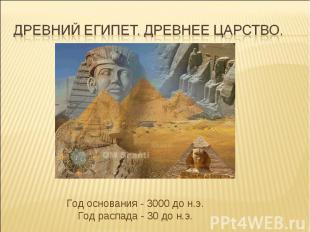 Древний Египет. Древнее царство. Год основания - 3000 до н.э.Год распада - 30 до