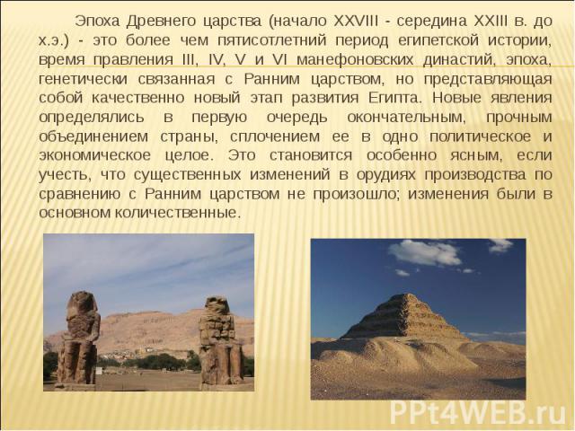 Эпоха Древнего царства (начало XXVIII - середина XXIII в. до х.э.) - это более чем пятисотлетний период египетской истории, время правления III, IV, V и VI манефоновских династий, эпоха, генетически связанная с Ранним царством, но представляющая соб…