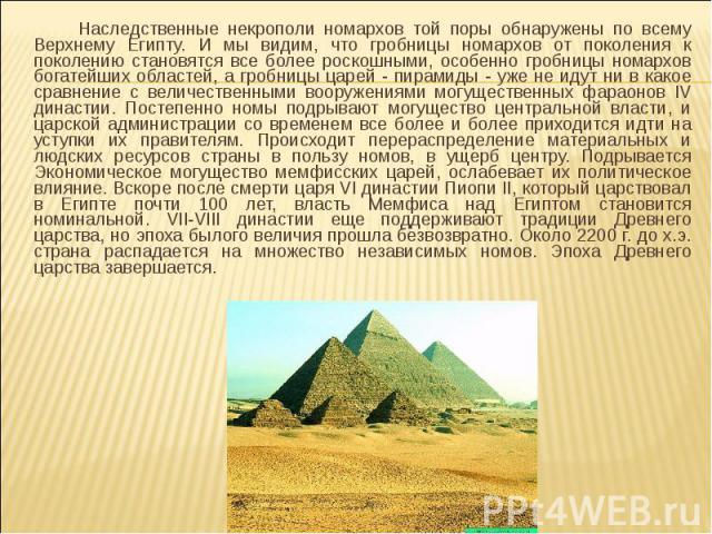 Наследственные некрополи номархов той поры обнаружены по всему Верхнему Египту. И мы видим, что гробницы номархов от поколения к поколению становятся все более роскошными, особенно гробницы номархов богатейших областей, а гробницы царей - пирамиды -…