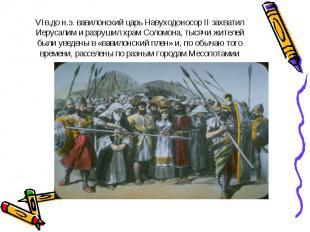 VIв.до н.э. вавилонский царь Навуходоносор II захватил Иерусалим и разрушил храм