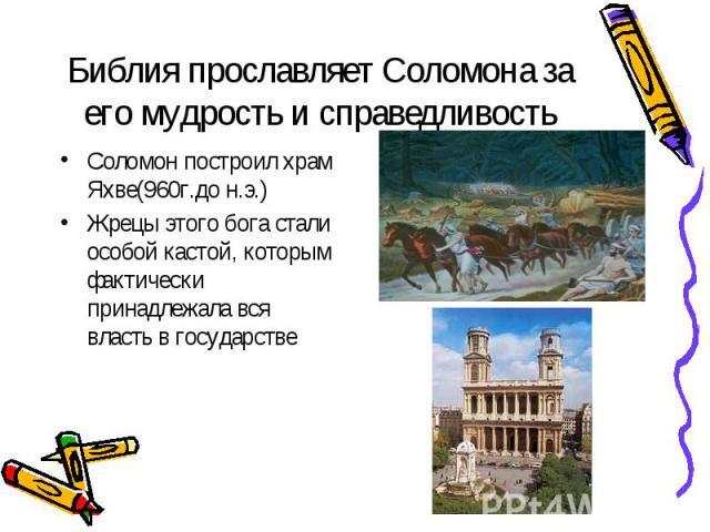 Библия прославляет Соломона за его мудрость и справедливость Соломон построил храм Яхве(960г.до н.э.)Жрецы этого бога стали особой кастой, которым фактически принадлежала вся власть в государстве