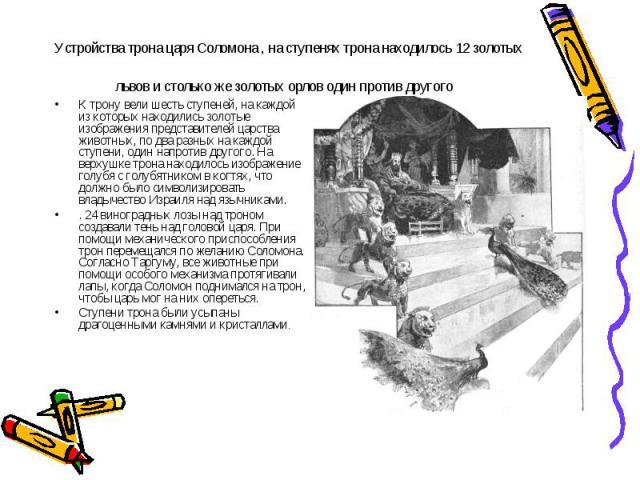 Устройства трона царя Соломона , на ступенях трона находилось 12 золотых львов и столько же золотых орлов один против другого К трону вели шесть ступеней, на каждой из которых находились золотые изображения представителей царства животных, по два ра…