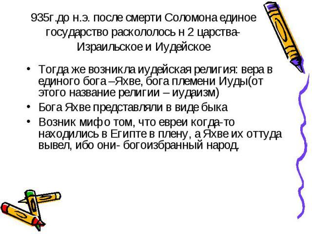 935г.до н.э. после смерти Соломона единое государство раскололось н 2 царства- Израильское и Иудейское Тогда же возникла иудейская религия: вера в единого бога –Яхве, бога племени Иуды(от этого название религии – иудаизм)Бога Яхве представляли в вид…