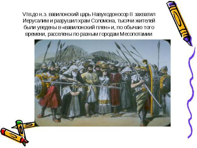 VIв.до н.э. вавилонский царь Навуходоносор II захватил Иерусалим и разрушил храм Соломона, тысячи жителей были уведены в «вавилонский плен» и, по обычаю того времени, расселены по разным городам Месопотамии