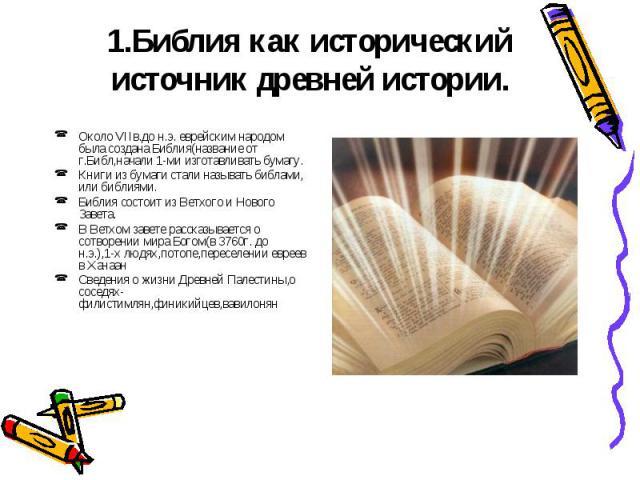 1.Библия как исторический источник древней истории. Около VIIв.до н.э. еврейским народом была создана Библия(название от г.Библ,начали 1-ми изготавливать бумагу.Книги из бумаги стали называть библами, или библиями.Библия состоит из Ветхого и Нового …