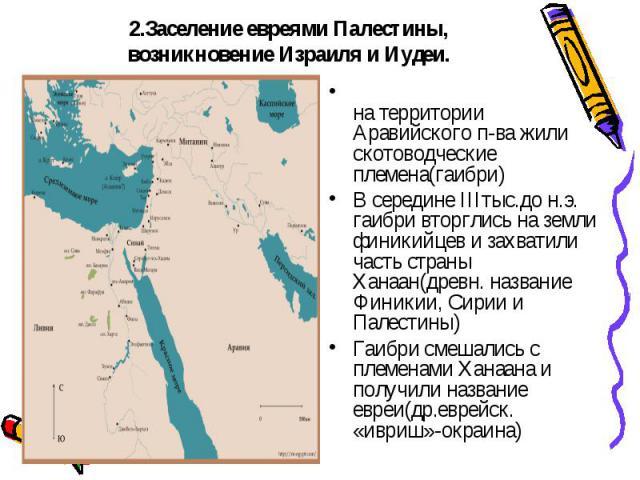 2.Заселение евреями Палестины, возникновение Израиля и Иудеи. на территории Аравийского п-ва жили скотоводческие племена(гаибри)В середине IIIтыс.до н.э. гаибри вторглись на земли финикийцев и захватили часть страны Ханаан(древн. название Финикии, С…