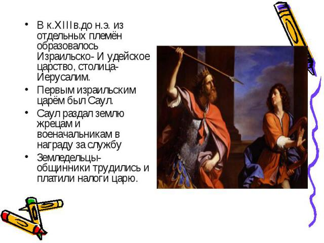 В к.XIIIв.до н.э. из отдельных племён образовалось Израильско- И удейское царство, столица- Иерусалим.Первым израильским царём был Саул.Саул раздал землю жрецам и военачальникам в награду за службуЗемледельцы-общинники трудились и платили налоги царю.