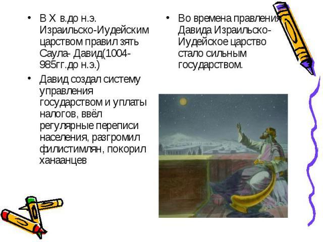 В X в.до н.э. Израильско-Иудейским царством правил зять Саула- Давид(1004-985гг.до н.э.)Давид создал систему управления государством и уплаты налогов, ввёл регулярные переписи населения, разгромил филистимлян, покорил ханаанцевВо времена правления Д…