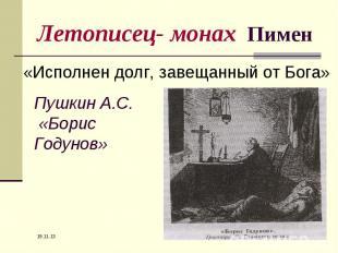 Летописец- монах Пимен «Исполнен долг, завещанный от Бога»Пушкин А.С. «Борис Год