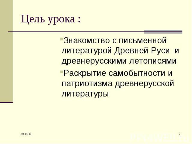 Цель урока : Знакомство с письменной литературой Древней Руси и древнерусскими летописями Раскрытие самобытности и патриотизма древнерусской литературы