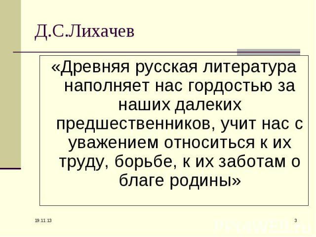 Д.С.Лихачев «Древняя русская литература наполняет нас гордостью за наших далеких предшественников, учит нас с уважением относиться к их труду, борьбе, к их заботам о благе родины»