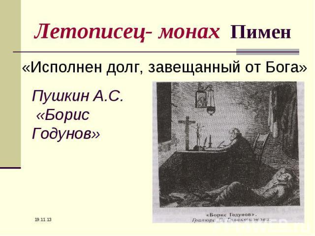 Летописец- монах Пимен «Исполнен долг, завещанный от Бога»Пушкин А.С. «Борис Годунов»