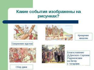 Какие события изображены на рисунках? Свержение идоловКрещение киевлянСбор даниБ