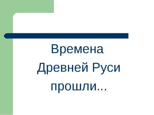 Времена Древней Русипрошли...