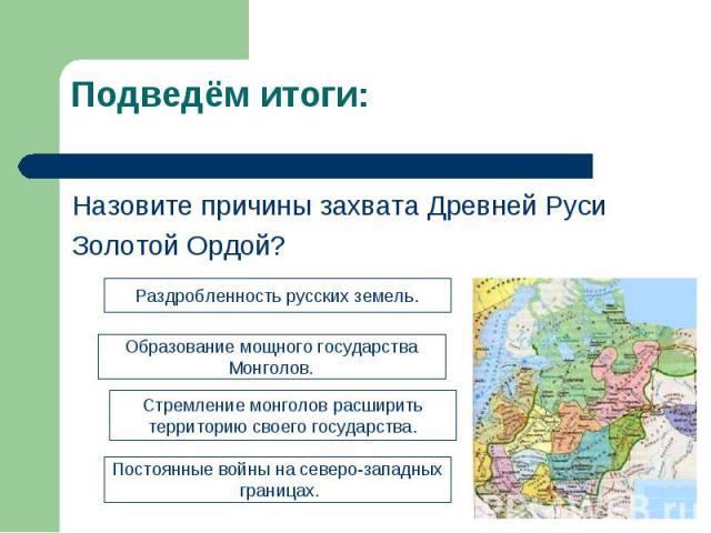 Подведём итоги: Назовите причины захвата Древней РусиЗолотой Ордой?