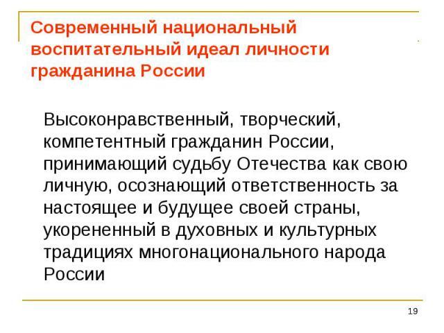 Современный национальный воспитательный идеал личностигражданина России Высоконравственный, творческий, компетентный гражданин России, принимающий судьбу Отечества как свою личную, осознающий ответственность за настоящее и будущее своей страны, укор…