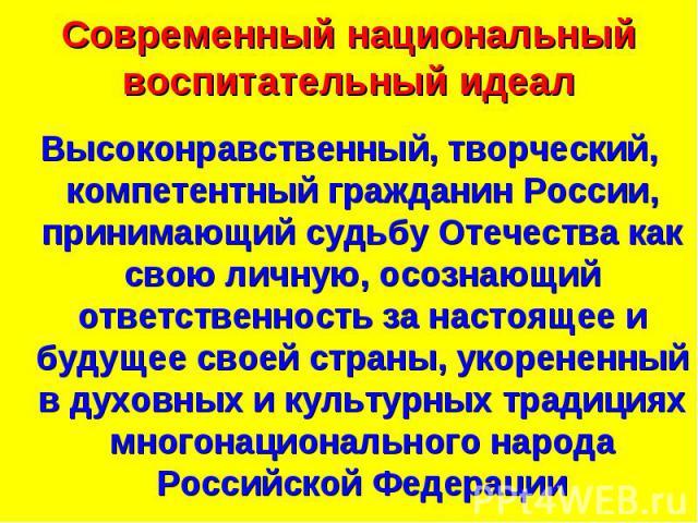 Современный национальный воспитательный идеал Высоконравственный, творческий, компетентный гражданин России, принимающий судьбу Отечества как свою личную, осознающий ответственность за настоящее и будущее своей страны, укорененный в духовных и культ…