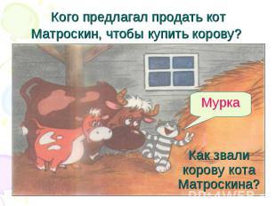 Кого предлагал продать кот Матроскин, чтобы купить корову? Как звали корову кота