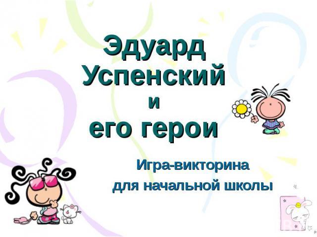 Эдуард Успенскийиего герои Игра-викторинадля начальной школы