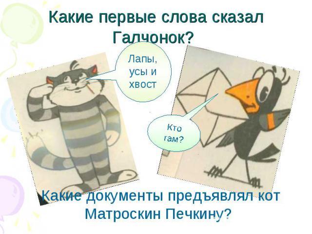 Какие первые слова сказал Галчонок? Какие документы предъявлял кот Матроскин Печкину?